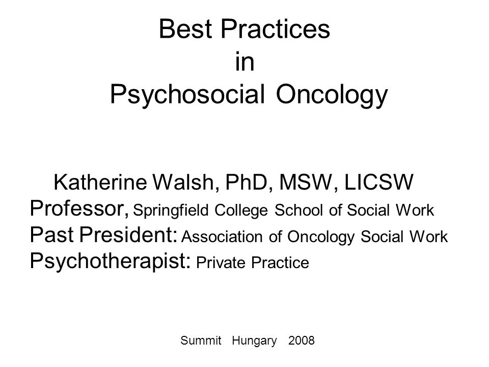 Best Practices in Psychosocial Oncology Katherine Walsh, PhD, MSW, LICSW Professor, Springfield College School of Social Work Past President: Association of Oncology Social Work Psychotherapist: Private Practice Summit Hungary 2008