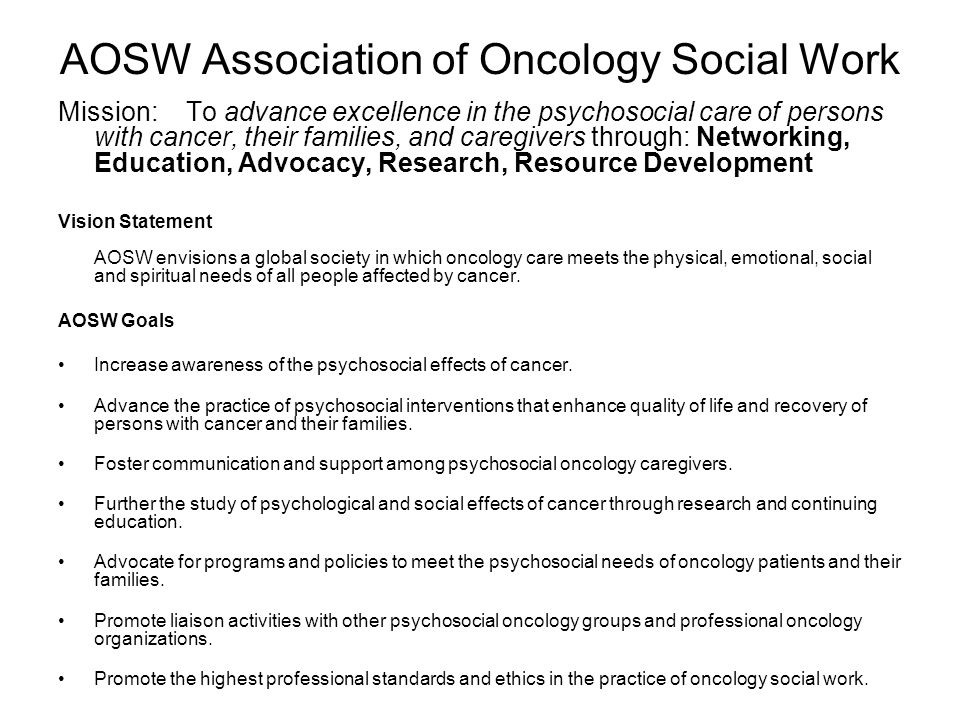AOSW Association of Oncology Social Work Mission: To advance excellence in the psychosocial care of persons with cancer, their families, and caregiver