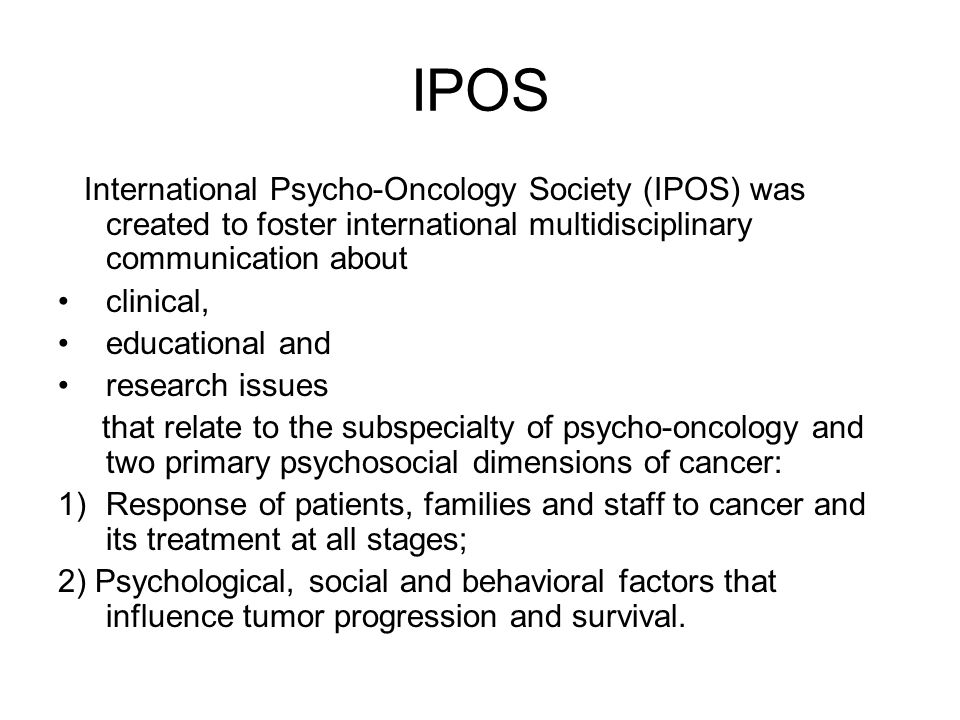IPOS International Psycho-Oncology Society (IPOS) was created to foster international multidisciplinary communication about clinical, educational and