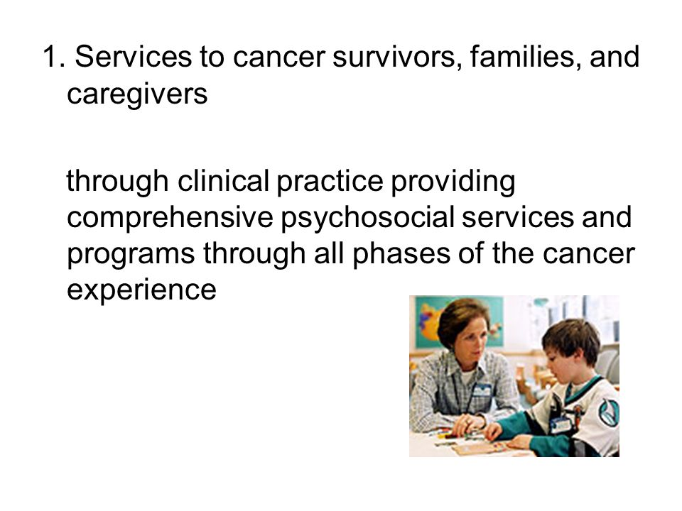 1. Services to cancer survivors, families, and caregivers through clinical practice providing comprehensive psychosocial services and programs through