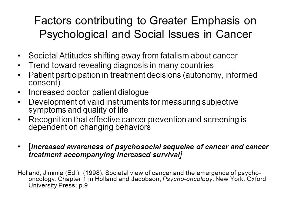 Factors contributing to Greater Emphasis on Psychological and Social Issues in Cancer Societal Attitudes shifting away from fatalism about cancer Trend toward revealing diagnosis in many countries Patient participation in treatment decisions (autonomy, informed consent) Increased doctor-patient dialogue Development of valid instruments for measuring subjective symptoms and quality of life Recognition that effective cancer prevention and screening is dependent on changing behaviors [ Increased awareness of psychosocial sequelae of cancer and cancer treatment accompanying increased survival ] Holland, Jimmie (Ed.).