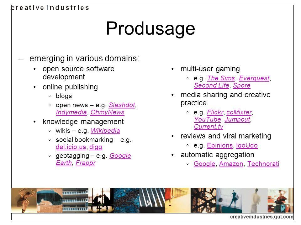 creativeindustries.qut.com Produsage emerging in various domains: open source software development online publishing blogs open news – e.g. Slashdot,