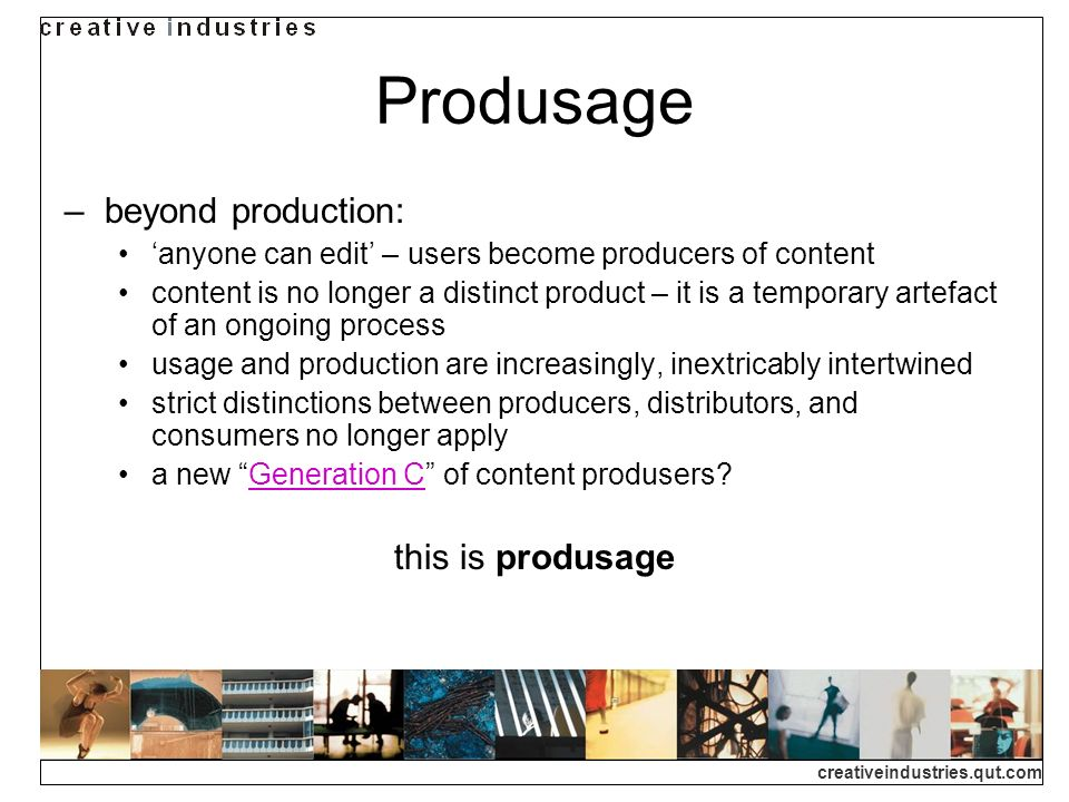 creativeindustries.qut.com Produsage beyond production: anyone can edit – users become producers of content content is no longer a distinct product –