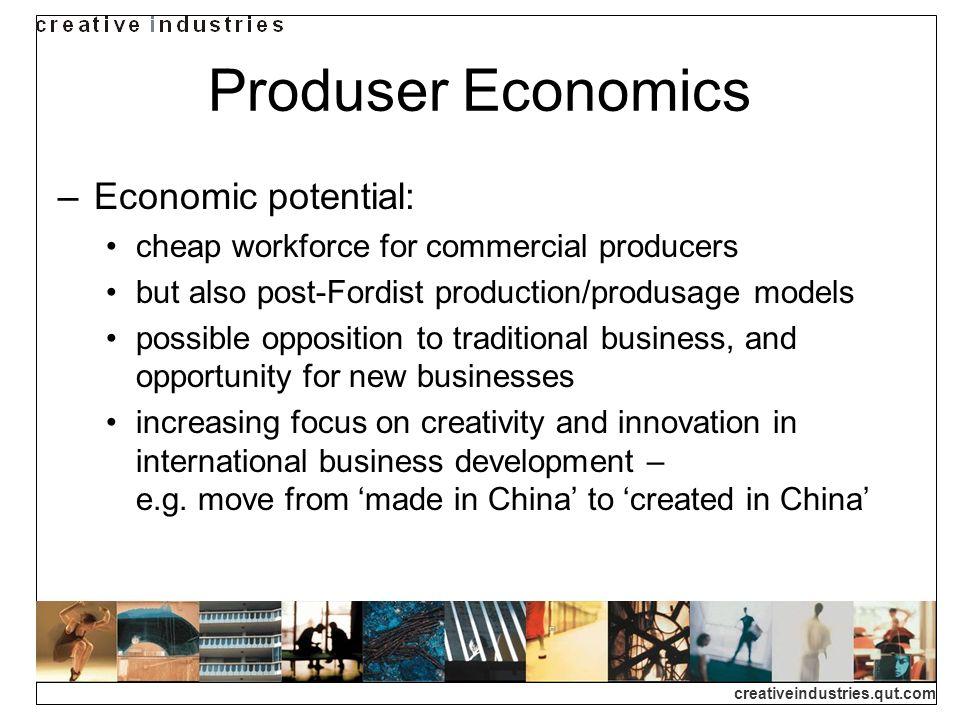creativeindustries.qut.com Produser Economics Economic potential: cheap workforce for commercial producers but also post-Fordist production/produsage