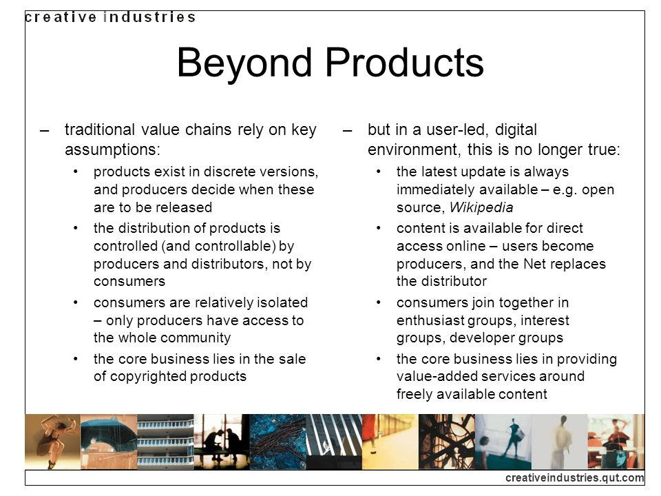 creativeindustries.qut.com Beyond Products traditional value chains rely on key assumptions: products exist in discrete versions, and producers decide