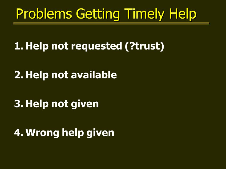 Problems Getting Timely Help 1.Help not requested ( trust) 2.Help not available 3.Help not given 4.Wrong help given