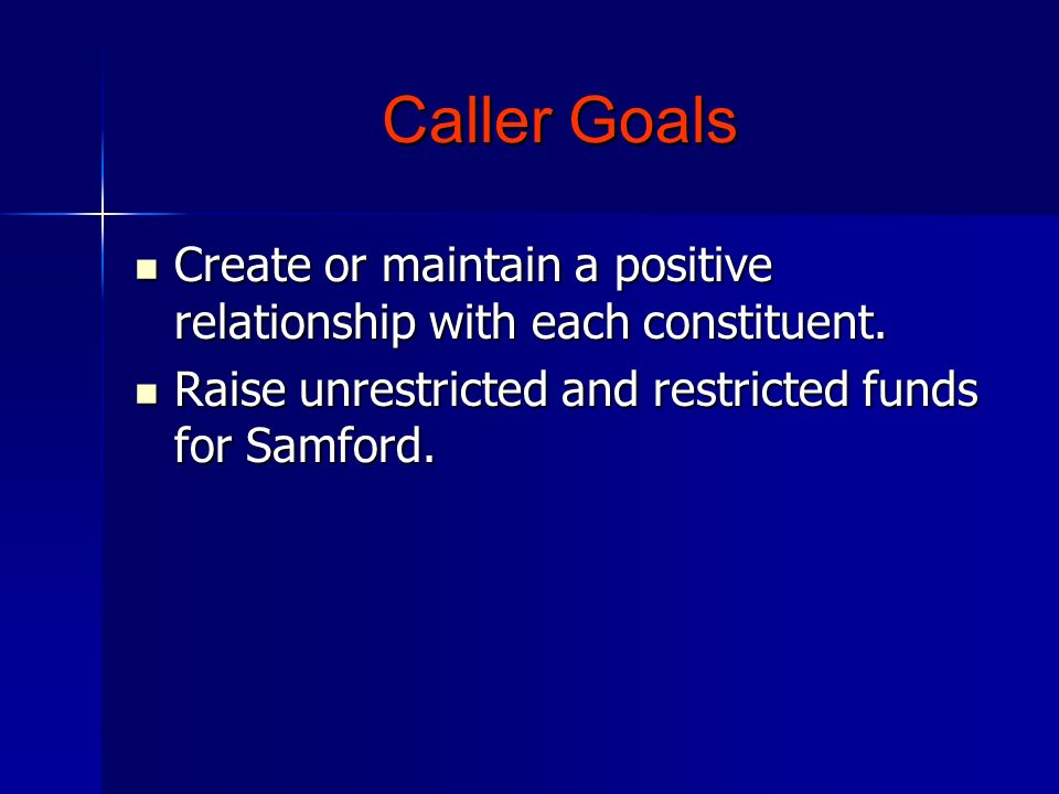 Caller Goals Create or maintain a positive relationship with each constituent. Create or maintain a positive relationship with each constituent. Raise