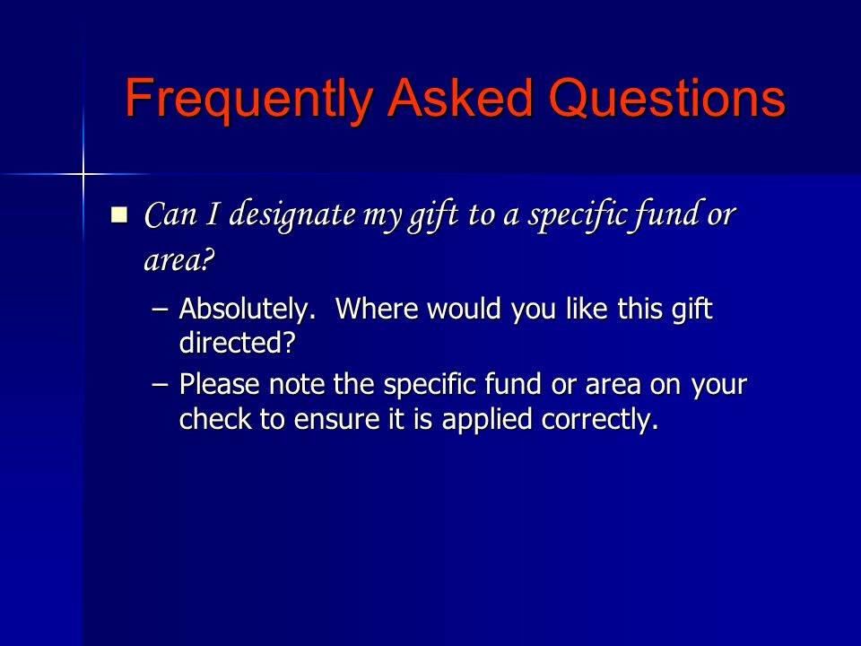 Can I designate my gift to a specific fund or area? Can I designate my gift to a specific fund or area? –Absolutely. Where would you like this gift di