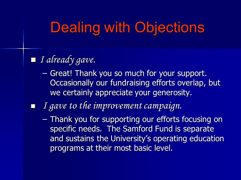 Dealing with Objections I already gave. I already gave. –Great! Thank you so much for your support. Occasionally our fundraising efforts overlap, but