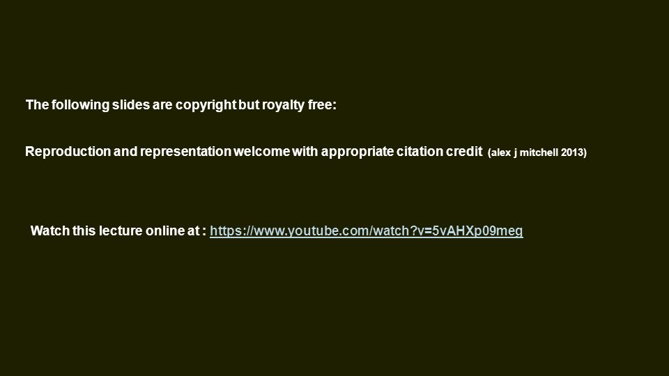 The following slides are copyright but royalty free: Reproduction and representation welcome with appropriate citation credit (alex j mitchell 2013) Watch this lecture online at : https://www.youtube.com/watch v=5vAHXp09meghttps://www.youtube.com/watch v=5vAHXp09meg