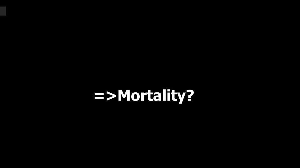 =>Mortality?