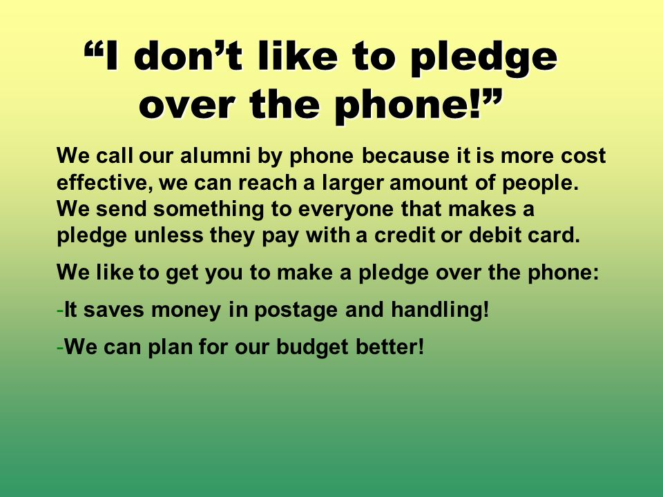 I dont like to pledge over the phone! We call our alumni by phone because it is more cost effective, we can reach a larger amount of people. We send s