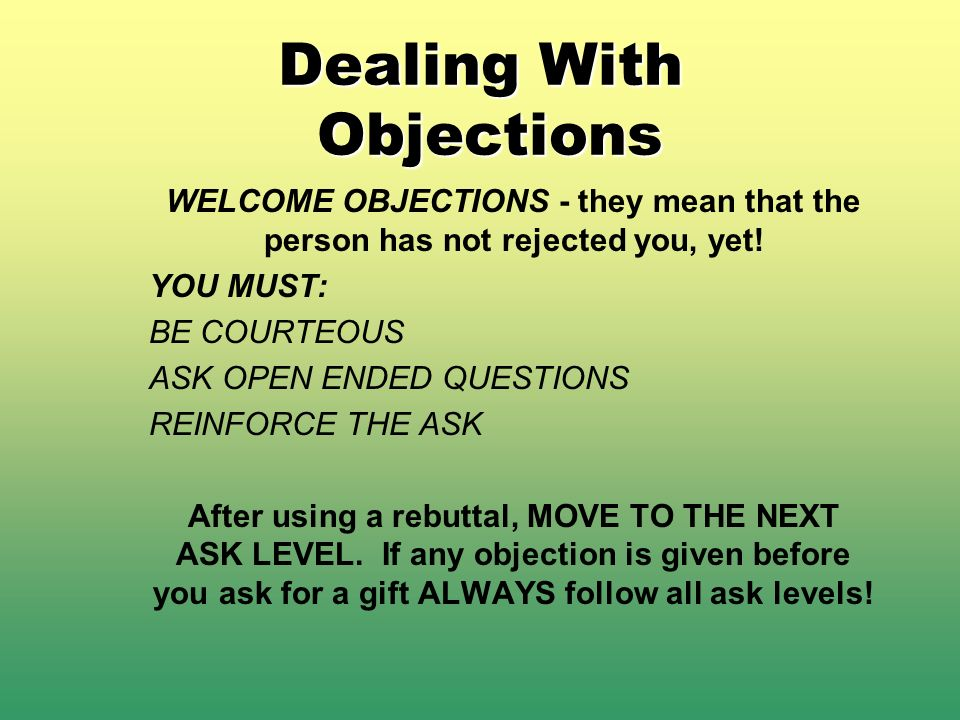 Dealing With Objections WELCOME OBJECTIONS - they mean that the person has not rejected you, yet! YOU MUST: BE COURTEOUS ASK OPEN ENDED QUESTIONS REIN