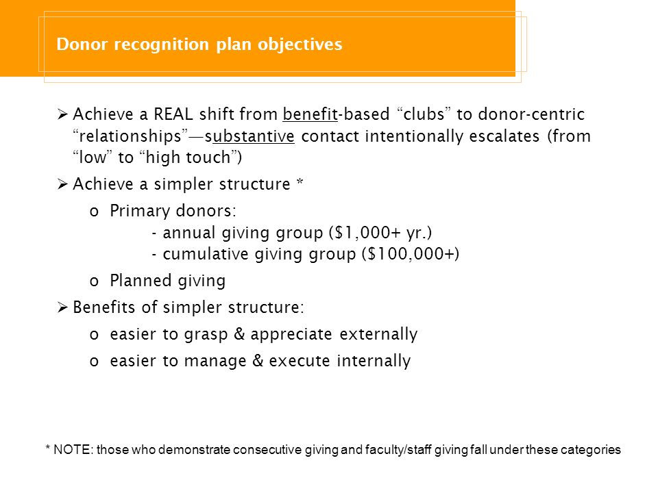 Donor recognition plan objectives Achieve a REAL shift from benefit-based clubs to donor-centric relationshipssubstantive contact intentionally escalates (from low to high touch) Achieve a simpler structure * oPrimary donors: - annual giving group ($1,000+ yr.) - cumulative giving group ($100,000+) oPlanned giving Benefits of simpler structure: oeasier to grasp & appreciate externally oeasier to manage & execute internally * NOTE: those who demonstrate consecutive giving and faculty/staff giving fall under these categories