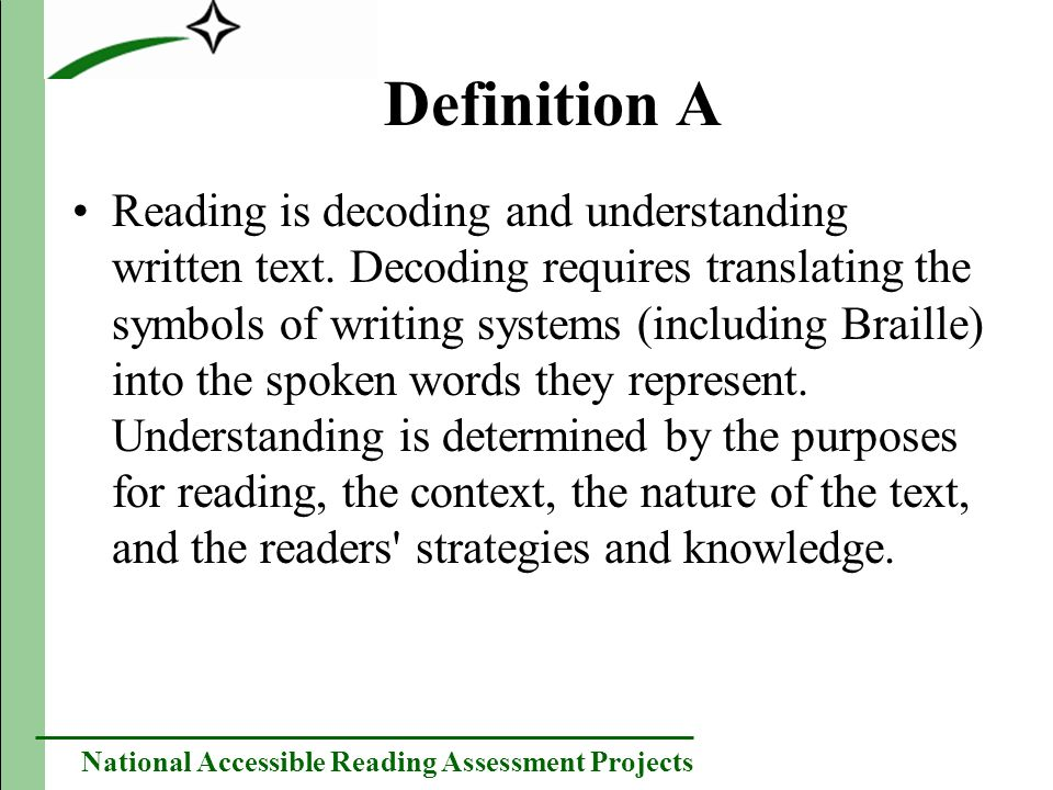 National Accessible Reading Assessment Projects Definition B Reading is decoding and understanding text for particular reader purposes.