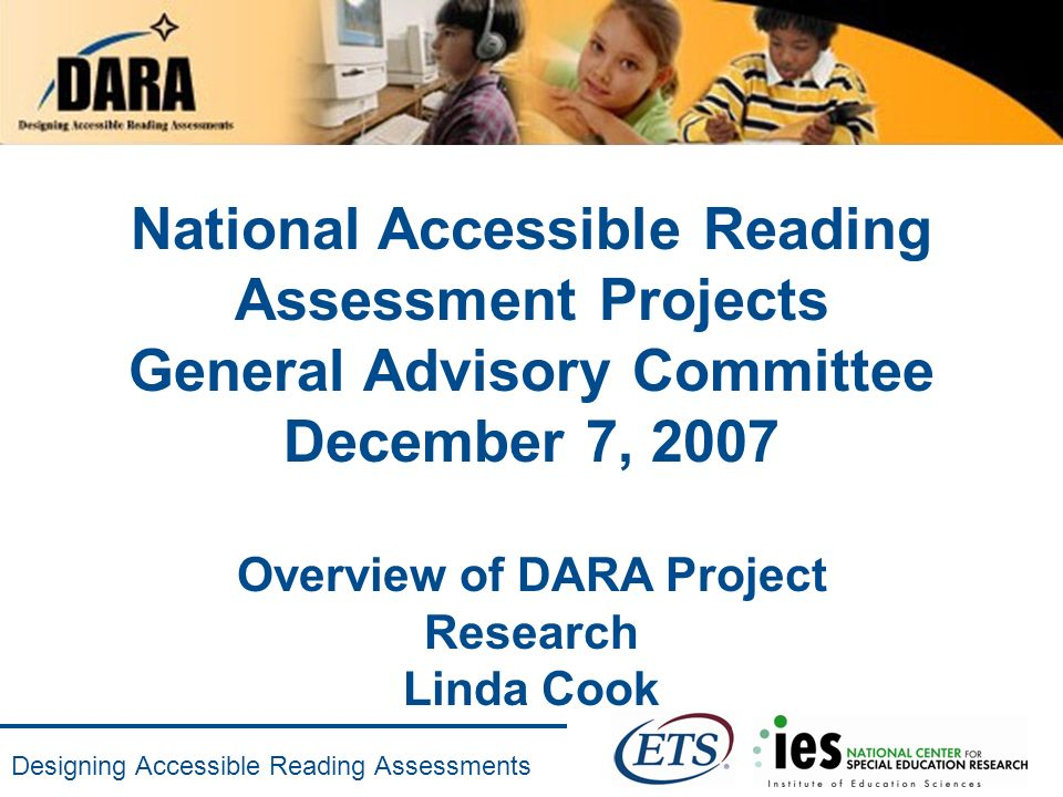 Designing Accessible Reading Assessments National Accessible Reading Assessment Projects General Advisory Committee December 7, 2007 Overview of DARA