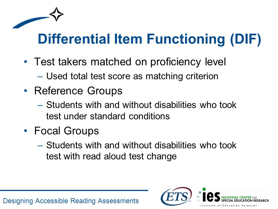 Designing Accessible Reading Assessments Differential Item Functioning (DIF) Test takers matched on proficiency level –Used total test score as matchi