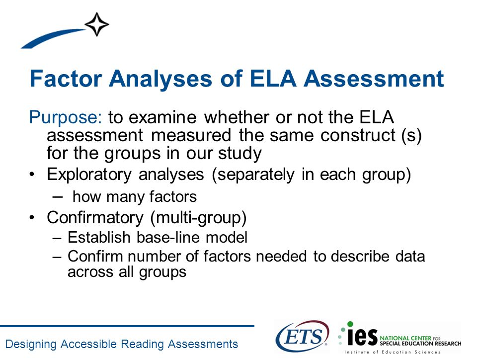 Designing Accessible Reading Assessments Factor Analyses of ELA Assessment Purpose: to examine whether or not the ELA assessment measured the same con