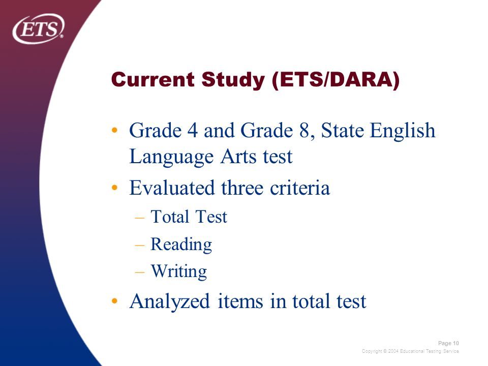 Copyright © 2004 Educational Testing Service Page 10 Current Study (ETS/DARA) Grade 4 and Grade 8, State English Language Arts test Evaluated three cr
