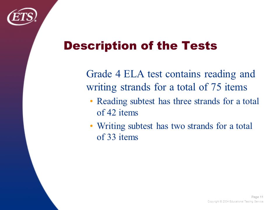 Copyright © 2004 Educational Testing Service Page 11 Description of the Tests Grade 4 ELA test contains reading and writing strands for a total of 75