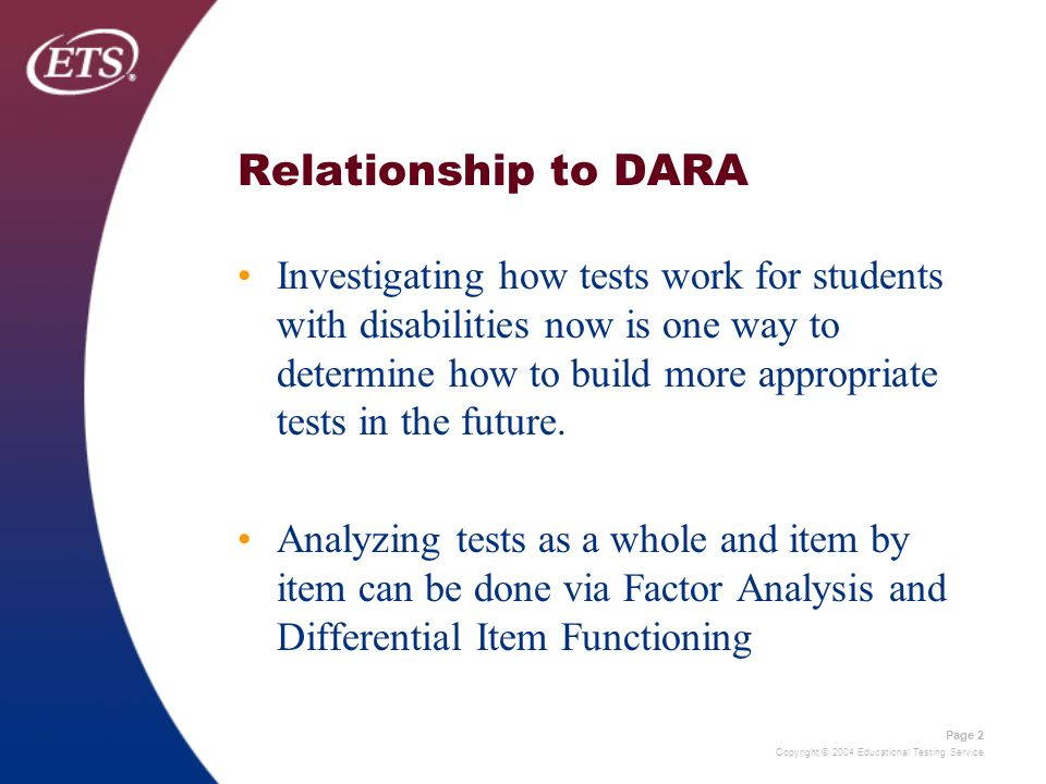 Copyright © 2004 Educational Testing Service Page 2 Relationship to DARA Investigating how tests work for students with disabilities now is one way to