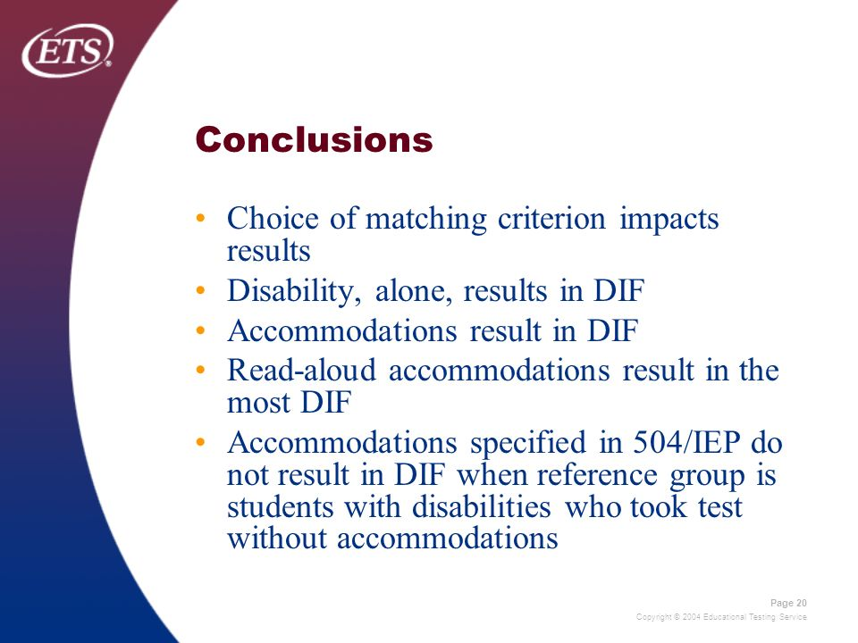 Copyright © 2004 Educational Testing Service Page 20 Conclusions Choice of matching criterion impacts results Disability, alone, results in DIF Accomm