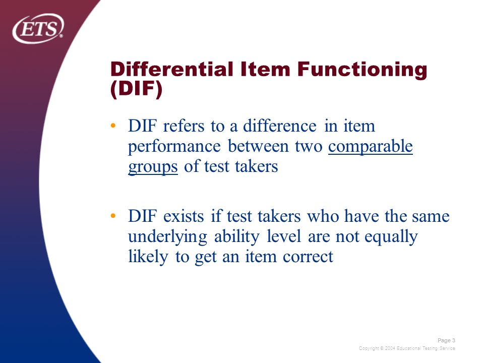 Copyright © 2004 Educational Testing Service Page 3 Differential Item Functioning (DIF) DIF refers to a difference in item performance between two com