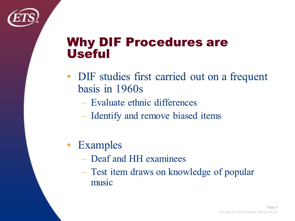 Copyright © 2004 Educational Testing Service Page 4 Why DIF Procedures are Useful DIF studies first carried out on a frequent basis in 1960s –Evaluate