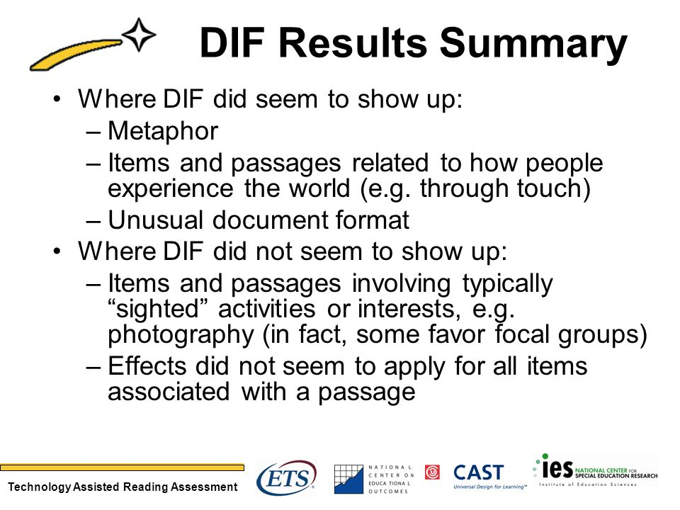 Technology Assisted Reading Assessment DIF Results Summary Where DIF did seem to show up: –Metaphor –Items and passages related to how people experience the world (e.g.