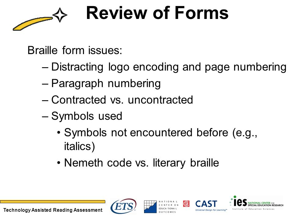 Technology Assisted Reading Assessment Review of Forms Braille form issues: –Distracting logo encoding and page numbering –Paragraph numbering –Contra