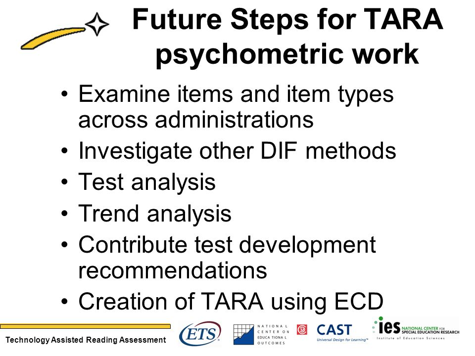Technology Assisted Reading Assessment Future Steps for TARA psychometric work Examine items and item types across administrations Investigate other DIF methods Test analysis Trend analysis Contribute test development recommendations Creation of TARA using ECD