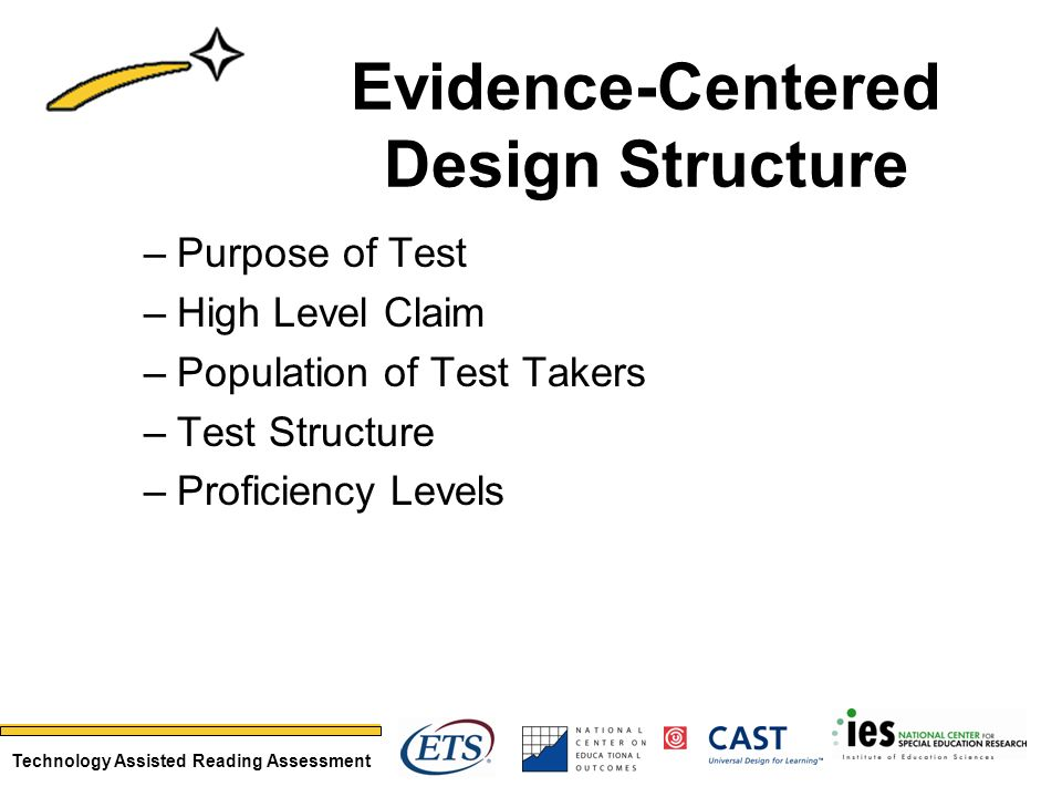 Technology Assisted Reading Assessment Evidence-Centered Design Structure –Purpose of Test –High Level Claim –Population of Test Takers –Test Structure –Proficiency Levels