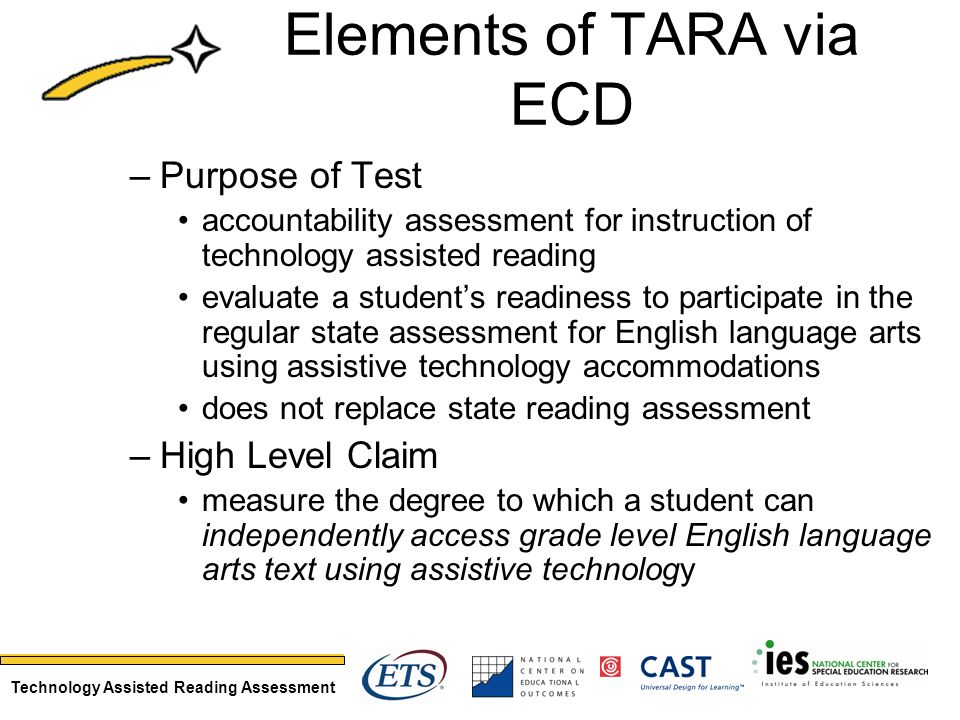 Technology Assisted Reading Assessment Elements of TARA via ECD –Purpose of Test accountability assessment for instruction of technology assisted reading evaluate a students readiness to participate in the regular state assessment for English language arts using assistive technology accommodations does not replace state reading assessment –High Level Claim measure the degree to which a student can independently access grade level English language arts text using assistive technology