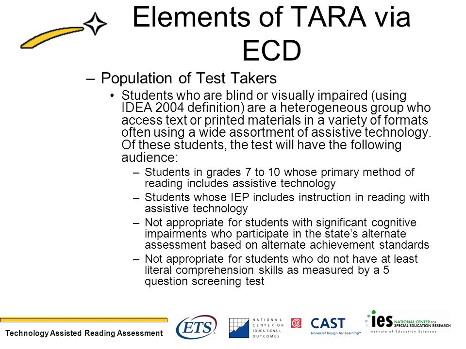 Technology Assisted Reading Assessment –Population of Test Takers Students who are blind or visually impaired (using IDEA 2004 definition) are a heterogeneous group who access text or printed materials in a variety of formats often using a wide assortment of assistive technology.