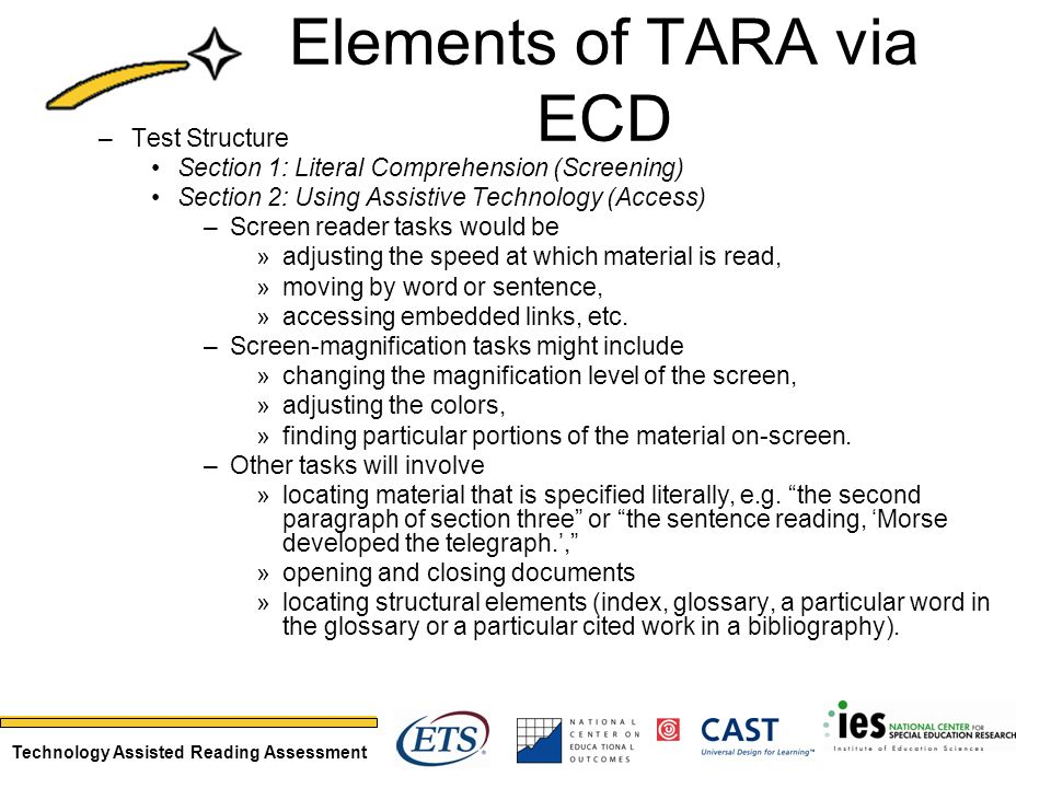 Technology Assisted Reading Assessment Elements of TARA via ECD –Test Structure Section 1: Literal Comprehension (Screening) Section 2: Using Assistive Technology (Access) –Screen reader tasks would be »adjusting the speed at which material is read, »moving by word or sentence, »accessing embedded links, etc.