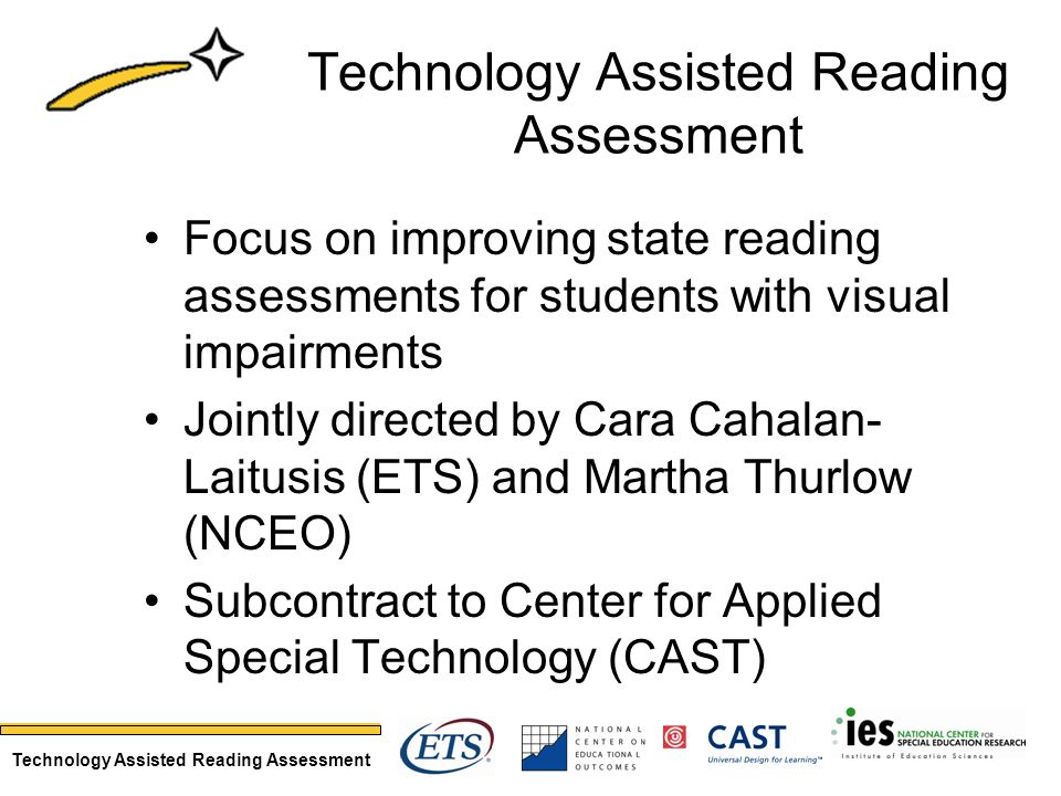 Technology Assisted Reading Assessment Focus on improving state reading assessments for students with visual impairments Jointly directed by Cara Cahalan- Laitusis (ETS) and Martha Thurlow (NCEO) Subcontract to Center for Applied Special Technology (CAST)