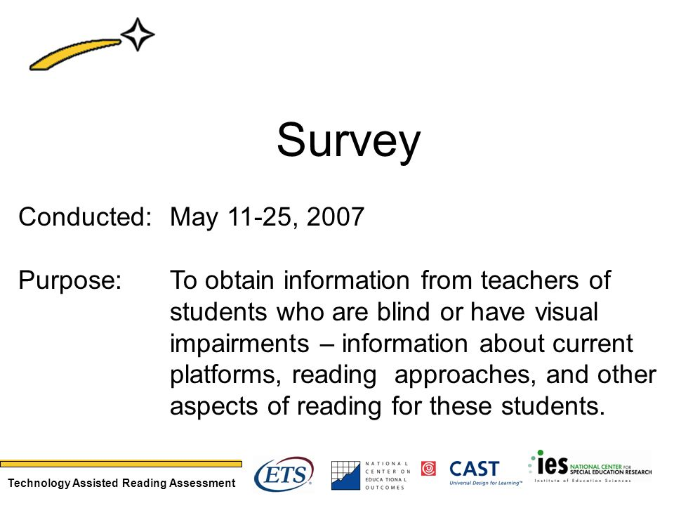 Technology Assisted Reading Assessment Survey Conducted: May 11-25, 2007 Purpose: To obtain information from teachers of students who are blind or have visual impairments – information about current platforms, reading approaches, and other aspects of reading for these students.