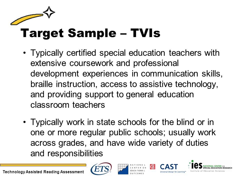 Technology Assisted Reading Assessment Target Sample – TVIs Typically certified special education teachers with extensive coursework and professional