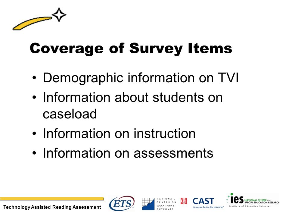Technology Assisted Reading Assessment Coverage of Survey Items Demographic information on TVI Information about students on caseload Information on instruction Information on assessments