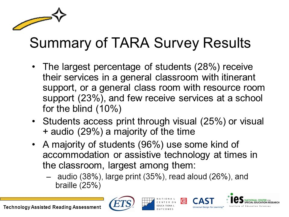 Technology Assisted Reading Assessment Summary of TARA Survey Results The largest percentage of students (28%) receive their services in a general classroom with itinerant support, or a general class room with resource room support (23%), and few receive services at a school for the blind (10%) Students access print through visual (25%) or visual + audio (29%) a majority of the time A majority of students (96%) use some kind of accommodation or assistive technology at times in the classroom, largest among them: – audio (38%), large print (35%), read aloud (26%), and braille (25%)