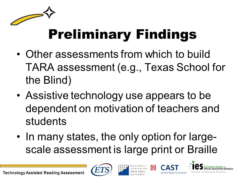 Technology Assisted Reading Assessment Preliminary Findings Other assessments from which to build TARA assessment (e.g., Texas School for the Blind) Assistive technology use appears to be dependent on motivation of teachers and students In many states, the only option for large- scale assessment is large print or Braille