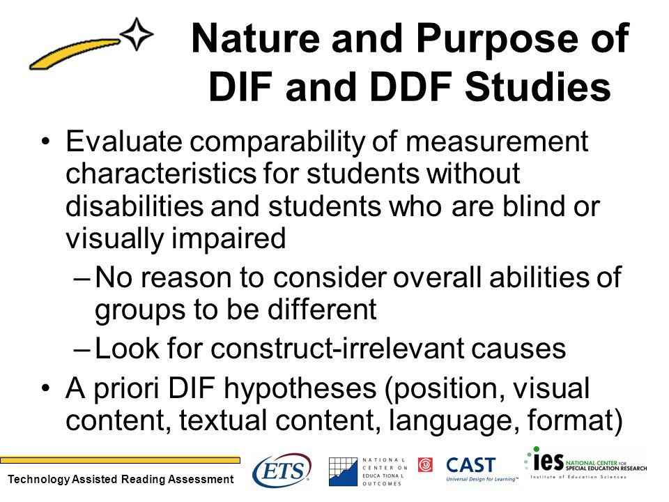 Technology Assisted Reading Assessment Nature and Purpose of DIF and DDF Studies Evaluate comparability of measurement characteristics for students wi