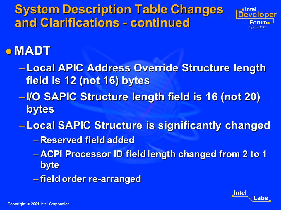 Intel Developer Forum Spring 2001 Intel Labs FADT FADT –SCI_INT field contains global system interrupt number of the SCI interrupt on non 8259-based systems –Only non-zero values of PSTATE_CNT and CST_CNT fields are written by OSPM –PM1_CNT_LEN field is 2 (not 1) bytes –IA-PC Boot Architecture Flags –Reserved field bit offset starts at bit 2 (not bit 3) System Description Table Changes and Clarifications Copyright © 2001 Intel Corporation.