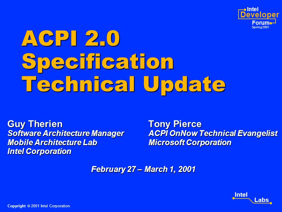 Intel Developer Forum Spring 2001 Intel Labs Other OS Vendors ACPI Support Update Linux 2.4.0 kernel is released and contains ACPI CA-based experimental ACPI support Linux 2.4.0 kernel is released and contains ACPI CA-based experimental ACPI support –Includes ACPI hardware subsystem initialization, Control Method Battery, and power source device support –Device power management architecture is under development See: http://phobos.fachschaften.tu-muenchen.de/acpi/ Copyright © 2001 Intel Corporation.