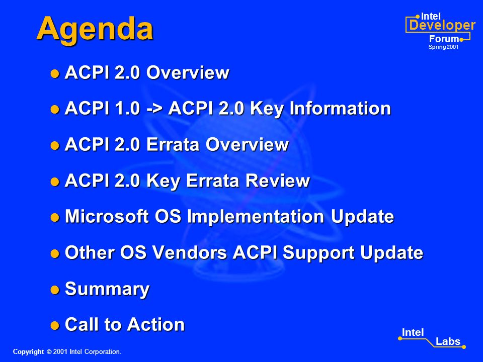 Intel Developer Forum Spring 2001 Intel Labs Agenda ACPI 2.0 Overview ACPI 2.0 Overview ACPI 1.0 -> ACPI 2.0 Key Information ACPI 1.0 -> ACPI 2.0 Key Information ACPI 2.0 Errata Overview ACPI 2.0 Errata Overview ACPI 2.0 Key Errata Review ACPI 2.0 Key Errata Review Microsoft OS Implementation Update Microsoft OS Implementation Update Other OS Vendors ACPI Support Update Other OS Vendors ACPI Support Update Summary Summary Call to Action Call to Action Copyright © 2001 Intel Corporation.