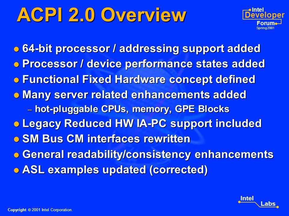 Intel Developer Forum Spring 2001 Intel Labs ACPI 2.0 Specification Technical Update Guy Therien Intel Corporation Please remember to turn in your session survey form.