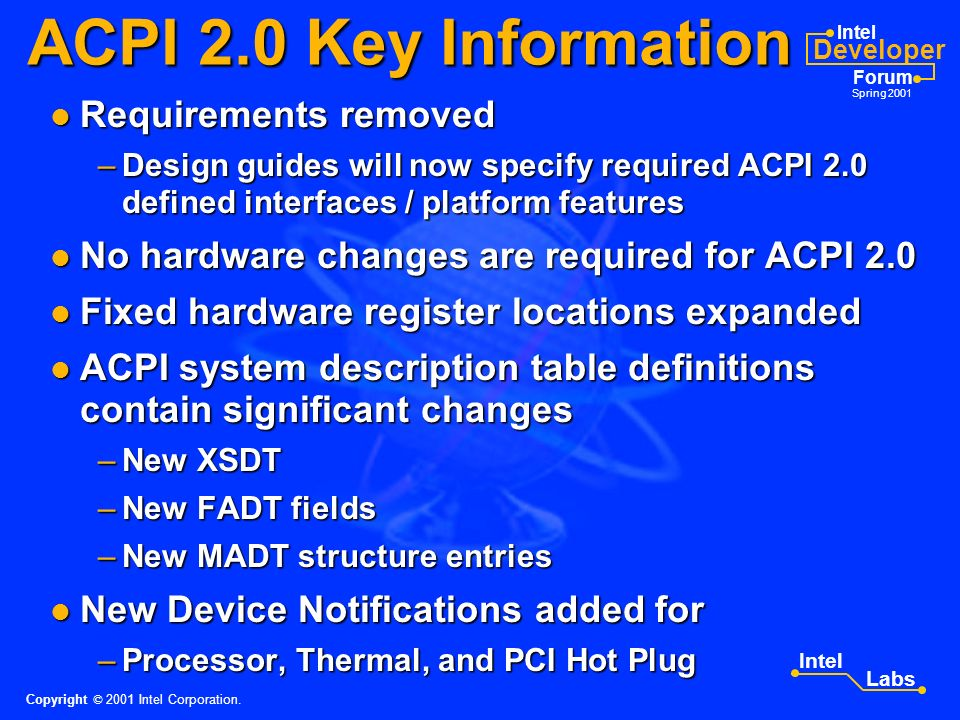 Intel Developer Forum Spring 2001 Intel Labs ACPI 2.0 Overview 64-bit processor / addressing support added 64-bit processor / addressing support added Processor / device performance states added Processor / device performance states added Functional Fixed Hardware concept defined Functional Fixed Hardware concept defined Many server related enhancements added Many server related enhancements added – hot-pluggable CPUs, memory, GPE Blocks Legacy Reduced HW IA-PC support included Legacy Reduced HW IA-PC support included SM Bus CM interfaces rewritten SM Bus CM interfaces rewritten General readability/consistency enhancements General readability/consistency enhancements ASL examples updated (corrected) ASL examples updated (corrected) Copyright © 2001 Intel Corporation.