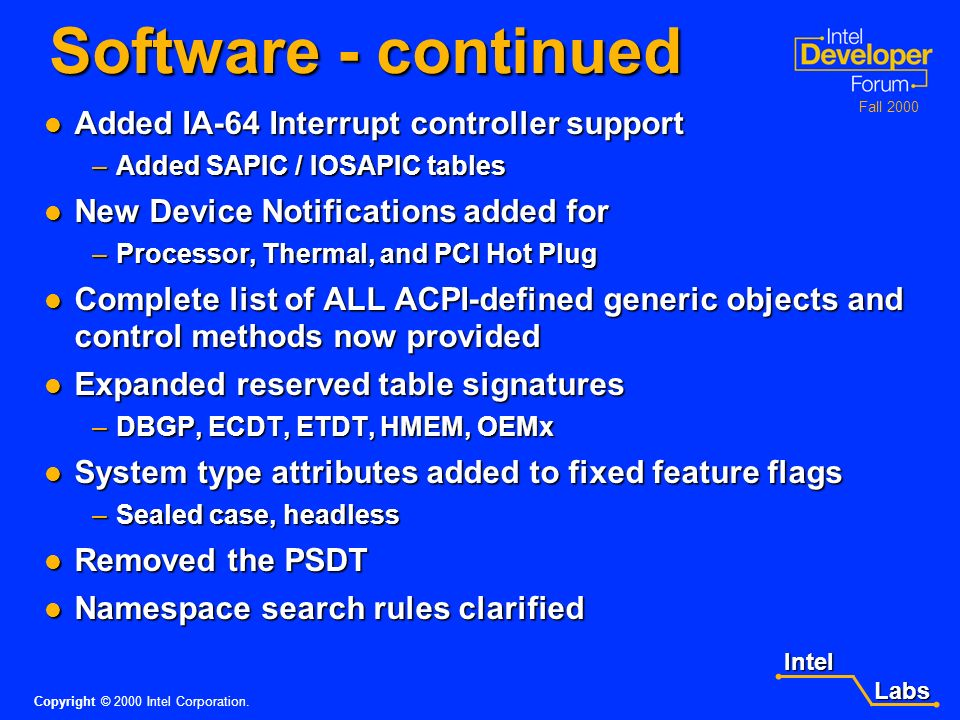 Intel Labs Labs Copyright © 2000 Intel Corporation. Fall 2000 Software - continued FADT Extensions FADT Extensions –Expanded for 64-bit addressing –Pr