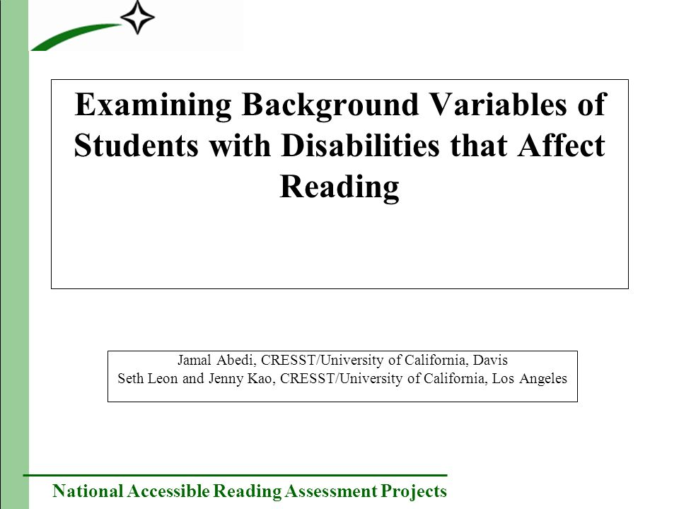 National Accessible Reading Assessment Projects Examining Background Variables of Students with Disabilities that Affect Reading Jamal Abedi, CRESST/U