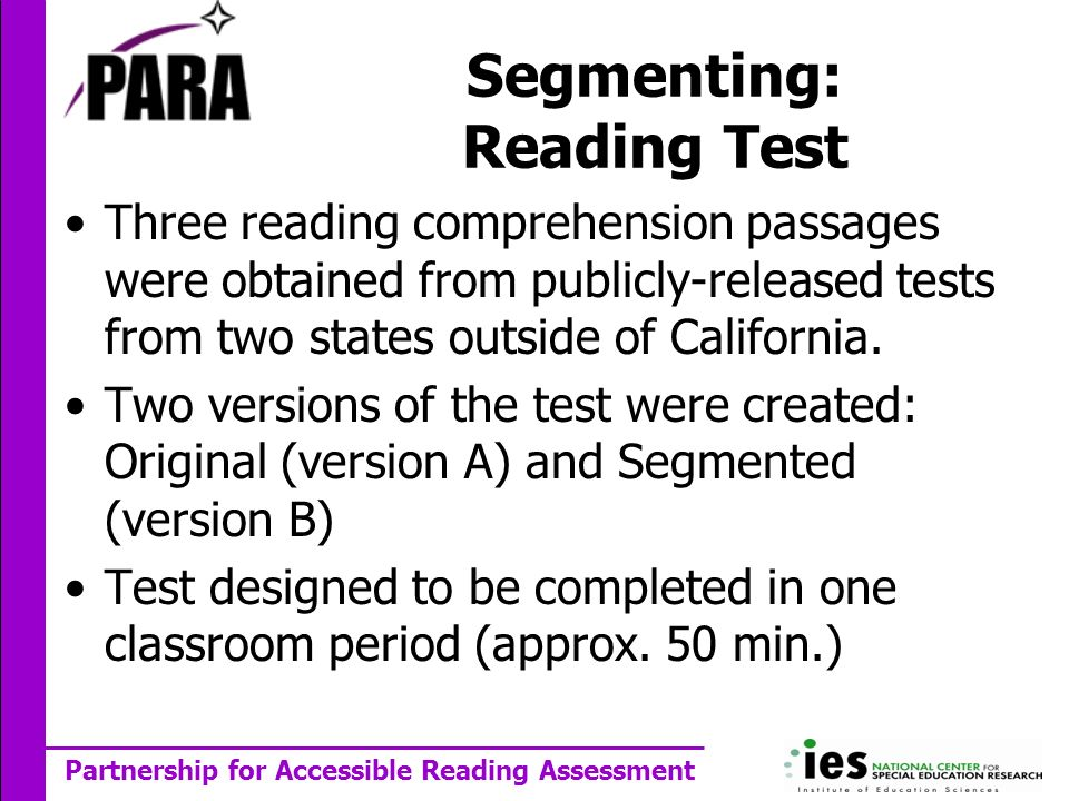 Partnership for Accessible Reading Assessment Segmenting: Reading Test Three reading comprehension passages were obtained from publicly-released tests from two states outside of California.